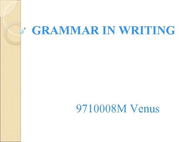 GRAMMAR IN WRITING 9710008 M Venus