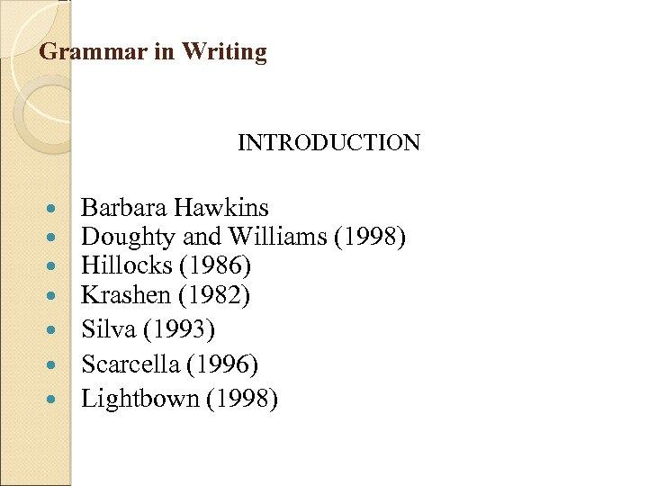 Grammar in Writing INTRODUCTION Barbara Hawkins Doughty and Williams (1998) Hillocks (1986) Krashen (1982)