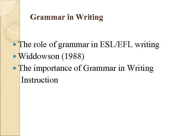 Grammar in Writing The role of grammar in ESL/EFL writing Widdowson (1988) The importance