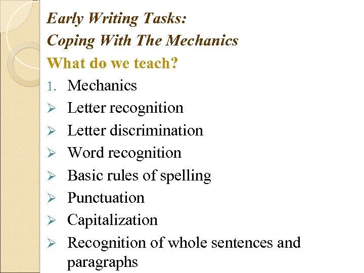 Early Writing Tasks: Coping With The Mechanics What do we teach? 1. Mechanics Ø