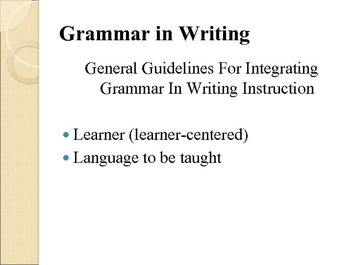 Grammar in Writing General Guidelines For Integrating Grammar In Writing Instruction Learner (learner-centered) Language