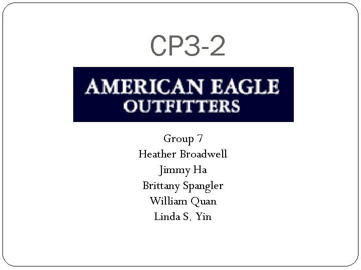 CP 3 -2 Group 7 Heather Broadwell Jimmy Ha Brittany Spangler William Quan Linda