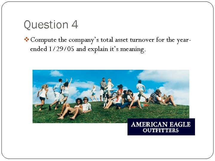Question 4 v Compute the company's total asset turnover for the year- ended 1/29/05