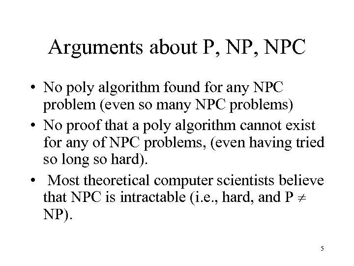 Arguments about P, NPC • No poly algorithm found for any NPC problem (even