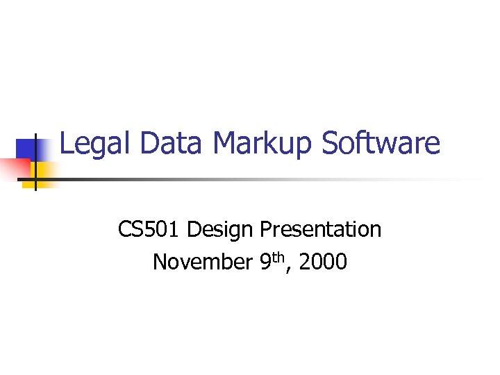 Legal Data Markup Software CS 501 Design Presentation November 9 th, 2000