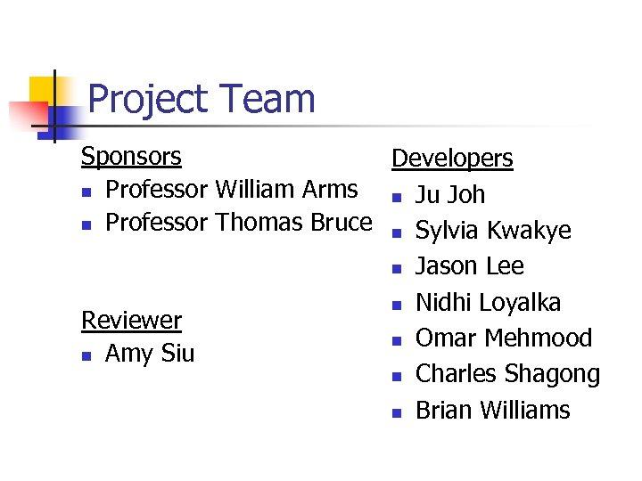 Project Team Sponsors Developers n Professor William Arms n Ju Joh n Professor Thomas