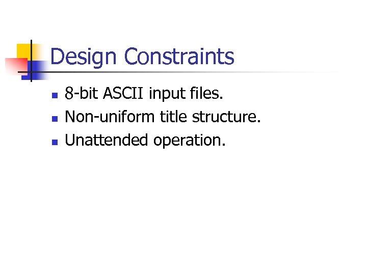 Design Constraints n n n 8 -bit ASCII input files. Non-uniform title structure. Unattended