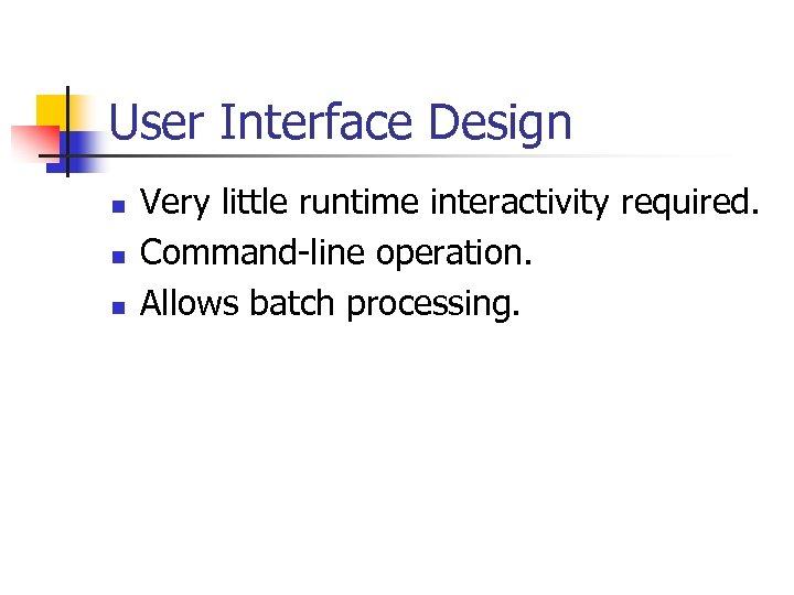 User Interface Design n Very little runtime interactivity required. Command-line operation. Allows batch processing.
