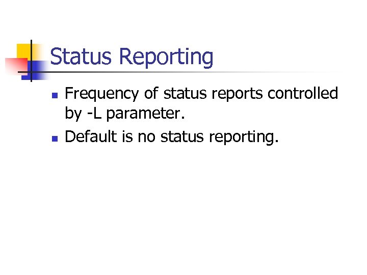 Status Reporting n n Frequency of status reports controlled by -L parameter. Default is