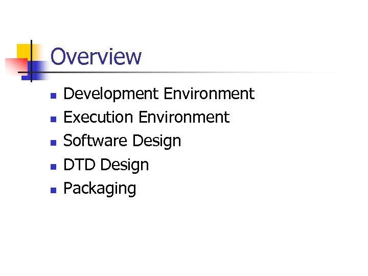 Overview n n n Development Environment Execution Environment Software Design DTD Design Packaging