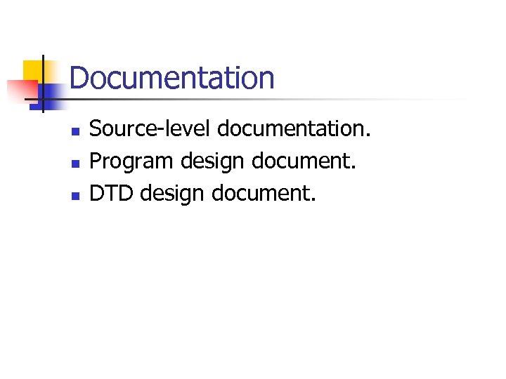 Documentation n Source-level documentation. Program design document. DTD design document.