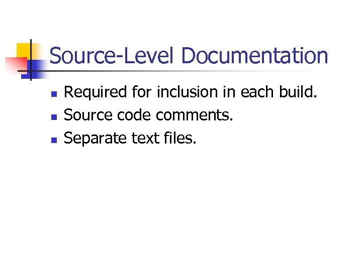 Source-Level Documentation n Required for inclusion in each build. Source code comments. Separate text