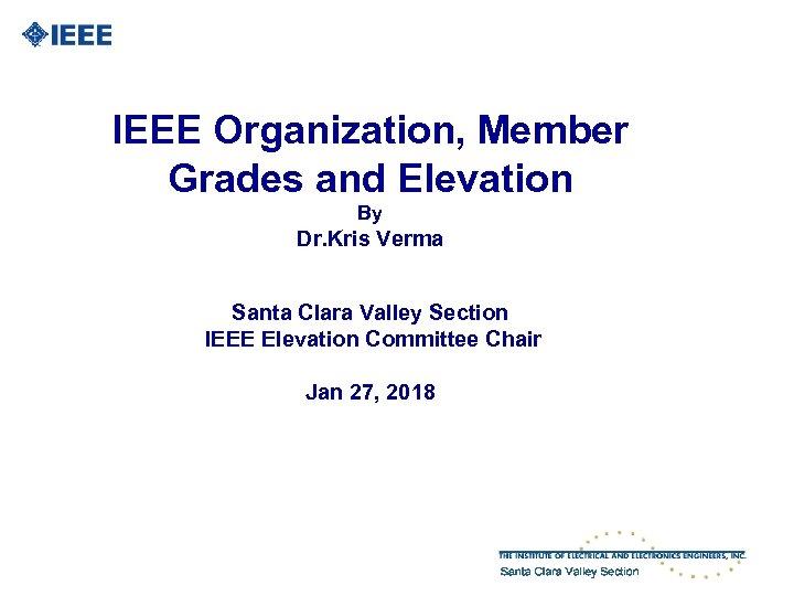IEEE Organization, Member Grades and Elevation By Dr. Kris Verma Santa Clara Valley Section