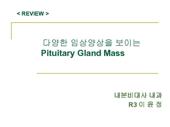 < REVIEW > 다양한 임상양상을 보이는 Pituitary Gland Mass 내분비대사 내과 R 3 이