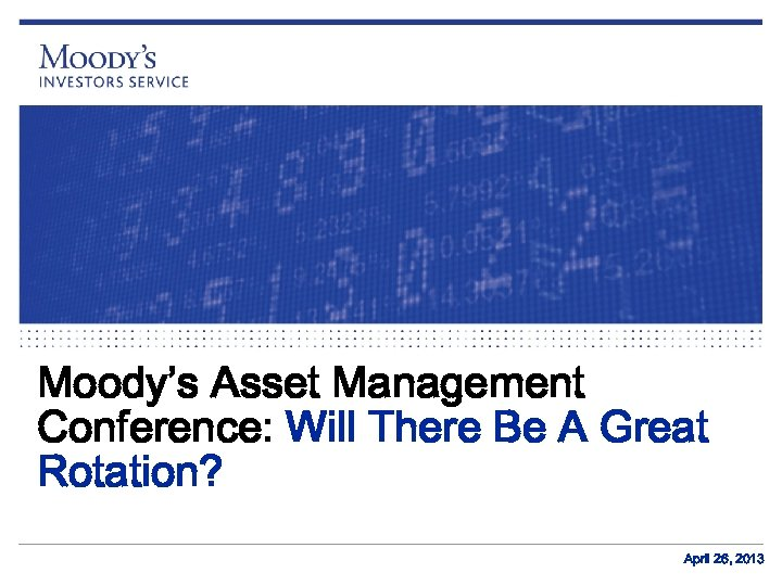 Moody's Asset Management Conference: Will There Be A Great Rotation? April 26, 2013