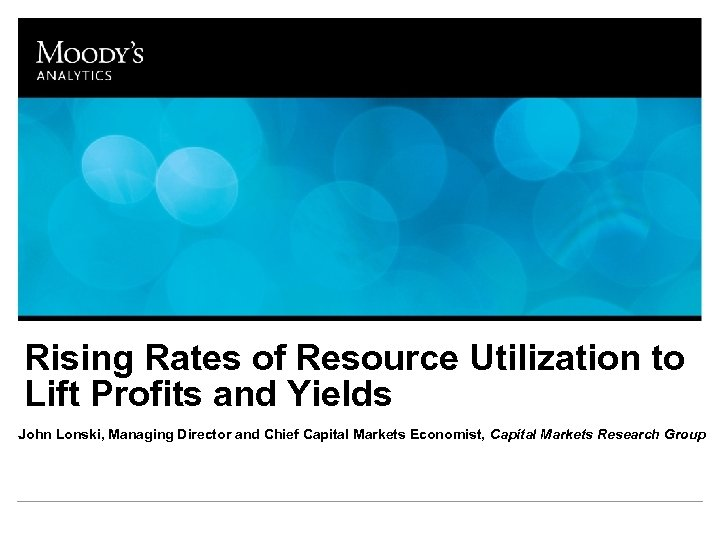 Rising Rates of Resource Utilization to Lift Profits and Yields John Lonski, Managing Director