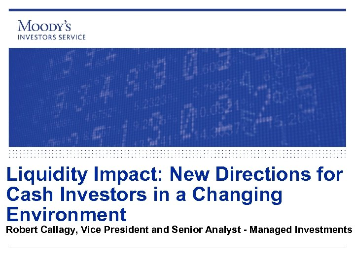 Liquidity Impact: New Directions for Cash Investors in a Changing Environment Robert Callagy, Vice