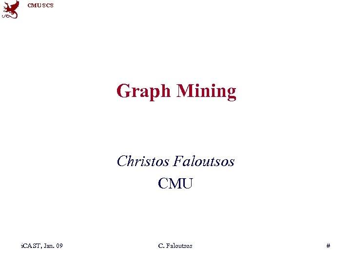 CMU SCS Graph Mining Christos Faloutsos CMU i. CAST, Jan. 09 C. Faloutsos #