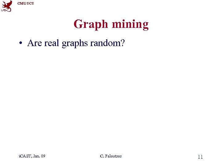 CMU SCS Graph mining • Are real graphs random? i. CAST, Jan. 09 C.