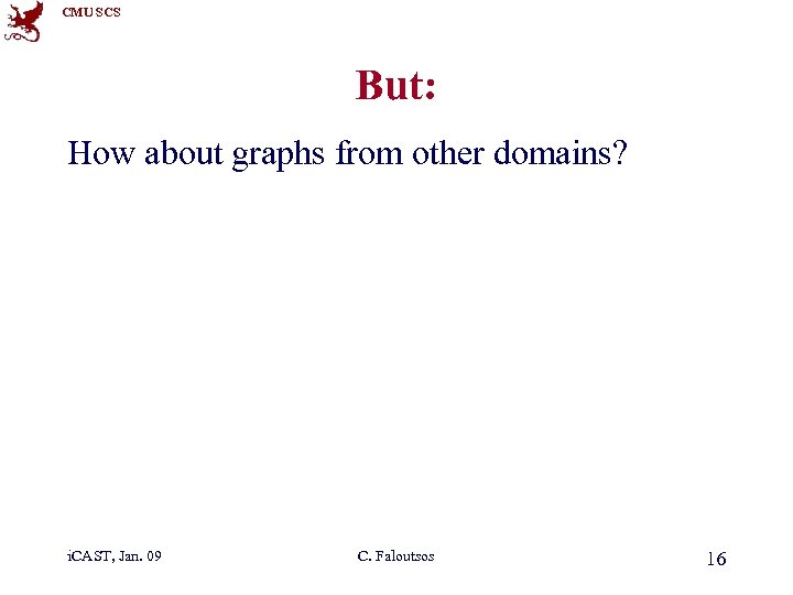 CMU SCS But: How about graphs from other domains? i. CAST, Jan. 09 C.