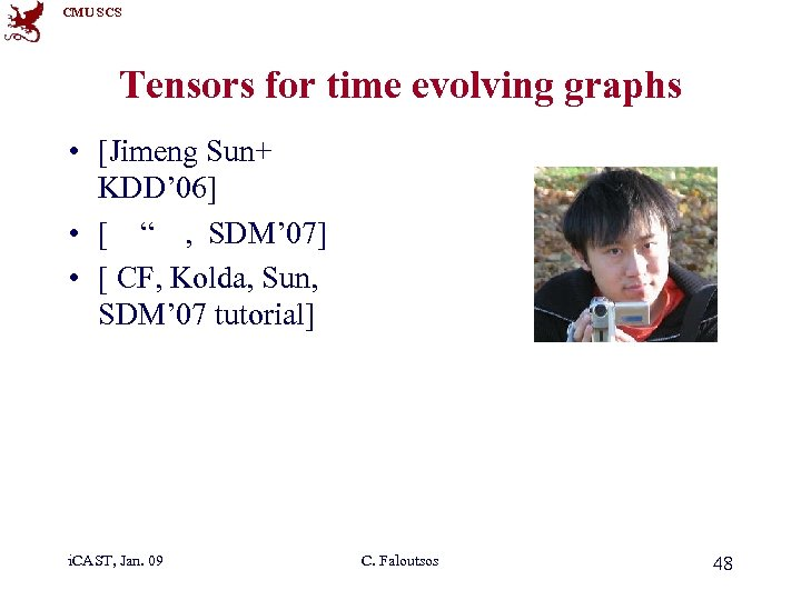 CMU SCS Tensors for time evolving graphs • [Jimeng Sun+ KDD' 06] • [