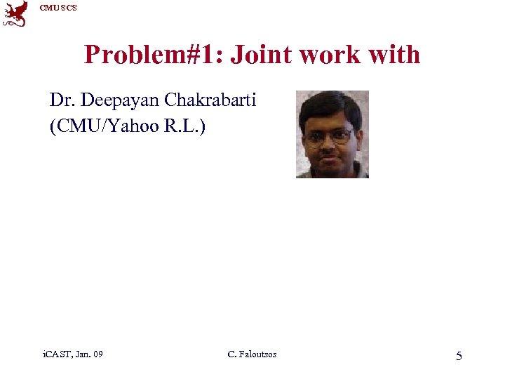CMU SCS Problem#1: Joint work with Dr. Deepayan Chakrabarti (CMU/Yahoo R. L. ) i.
