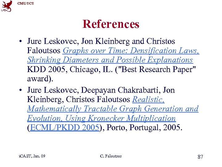 CMU SCS References • Jure Leskovec, Jon Kleinberg and Christos Faloutsos Graphs over Time:
