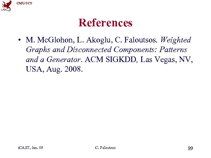 CMU SCS References • M. Mc. Glohon, L. Akoglu, C. Faloutsos. Weighted Graphs and