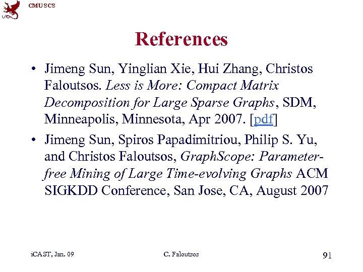 CMU SCS References • Jimeng Sun, Yinglian Xie, Hui Zhang, Christos Faloutsos. Less is
