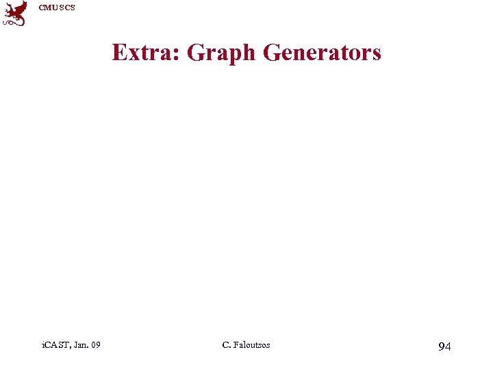CMU SCS Extra: Graph Generators i. CAST, Jan. 09 C. Faloutsos 94