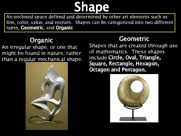 Shape An enclosed space defined and determined by other art elements such as. line,