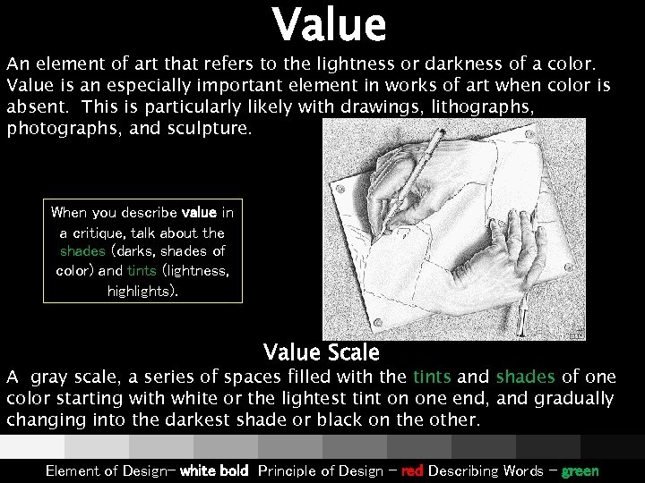 Value An element of art that refers to the lightness or darkness of a