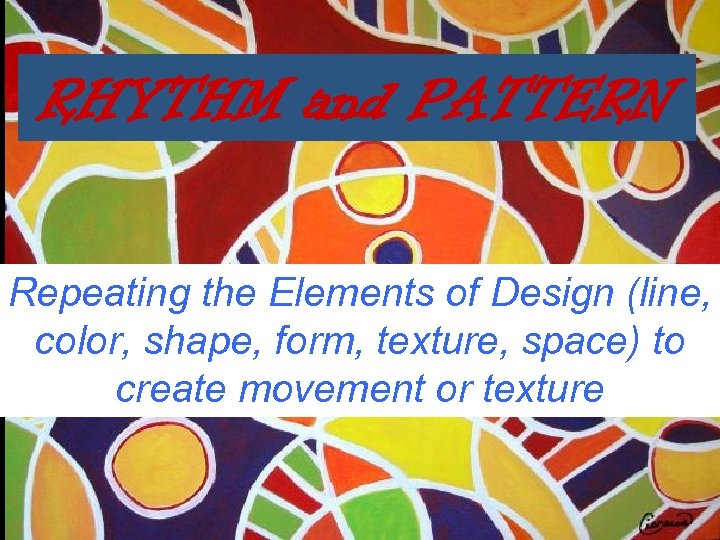 RHYTHM and PATTERN Repeating the Elements of Design (line, color, shape, form, texture, space)