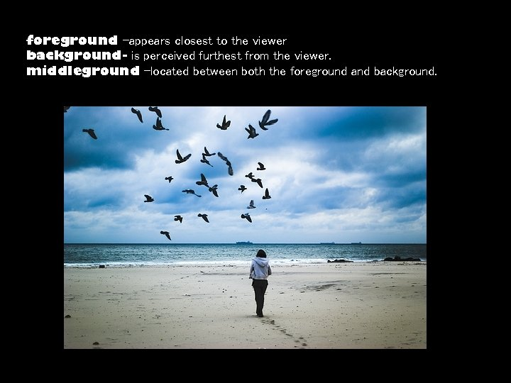 foreground -appears closest to the viewer background- is perceived furthest from the viewer. middleground