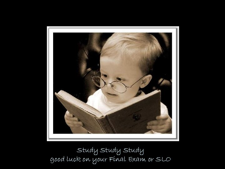 Study good luck on your Final Exam or SLO