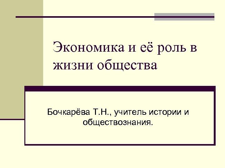 Экономика и её роль в жизни общества Бочкарёва Т. Н. , учитель истории и