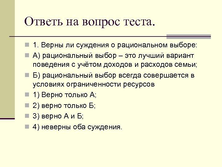 Ответь на вопрос теста. n 1. Верны ли суждения о рациональном выборе: n А)