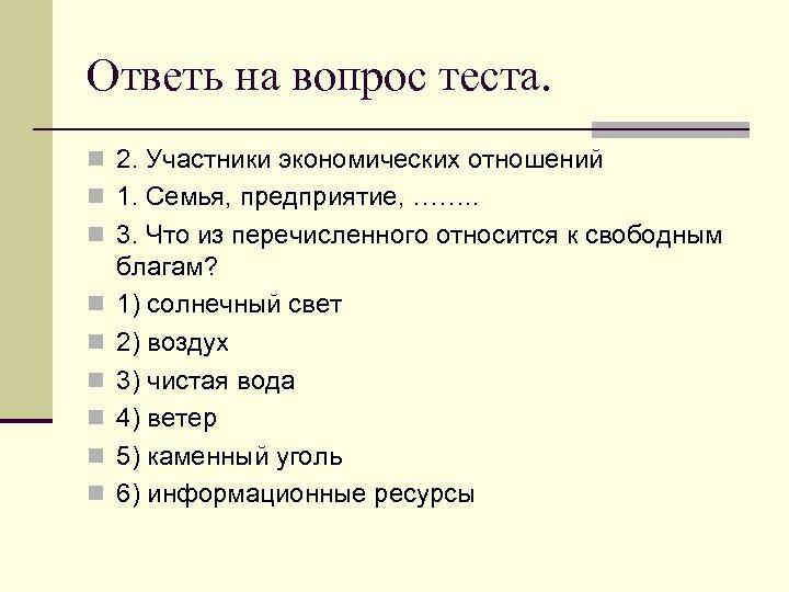 Ответь на вопрос теста. n 2. Участники экономических отношений n 1. Семья, предприятие, …….