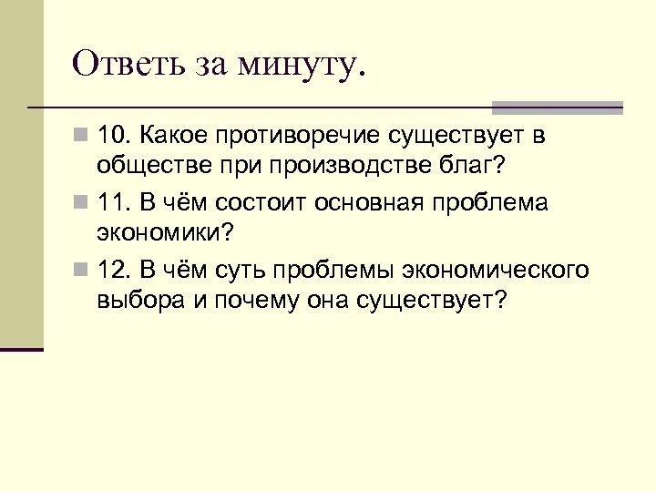 Ответь за минуту. n 10. Какое противоречие существует в обществе при производстве благ? n