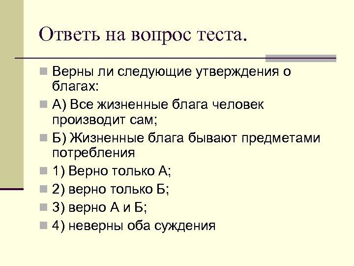 Ответь на вопрос теста. n Верны ли следующие утверждения о благах: n А) Все