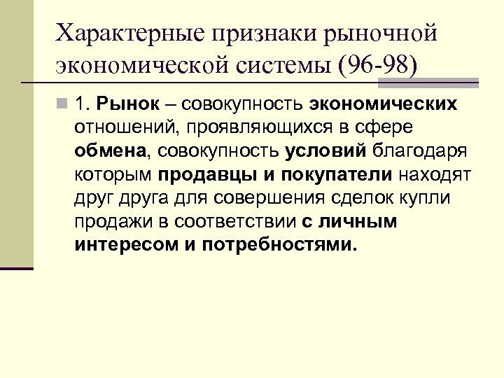 Характерные признаки рыночной экономической системы (96 -98) n 1. Рынок – совокупность экономических отношений,