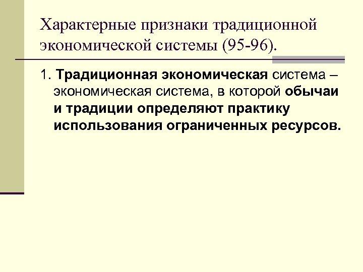 Характерные признаки традиционной экономической системы (95 -96). 1. Традиционная экономическая система – экономическая система,