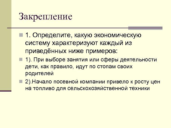 Закрепление n 1. Определите, какую экономическую систему характеризуют каждый из приведённых ниже примеров: n