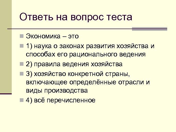 Ответь на вопрос теста n Экономика – это n 1) наука о законах развития