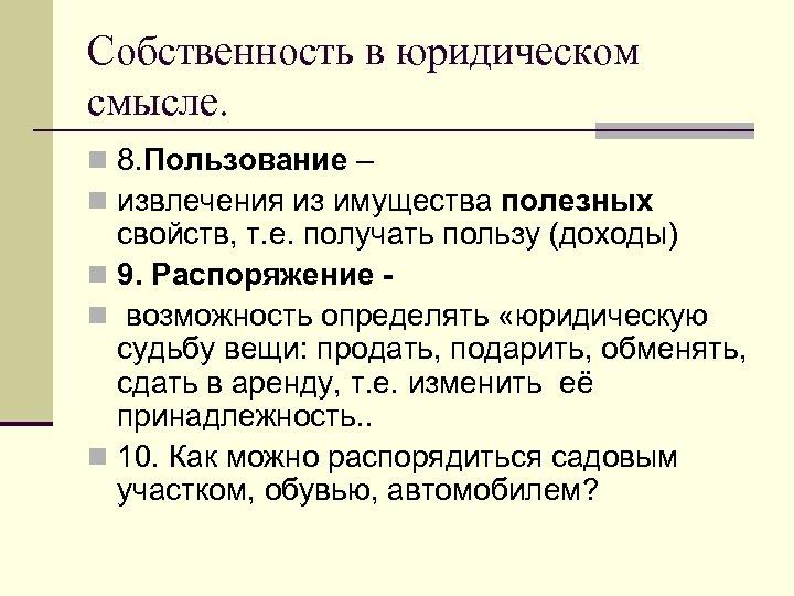 Собственность в юридическом смысле. n 8. Пользование – n извлечения из имущества полезных свойств,