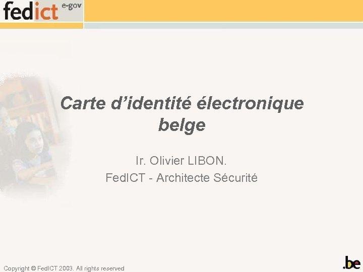 Carte d'identité électronique belge Ir. Olivier LIBON. Fed. ICT - Architecte Sécurité Copyright ©