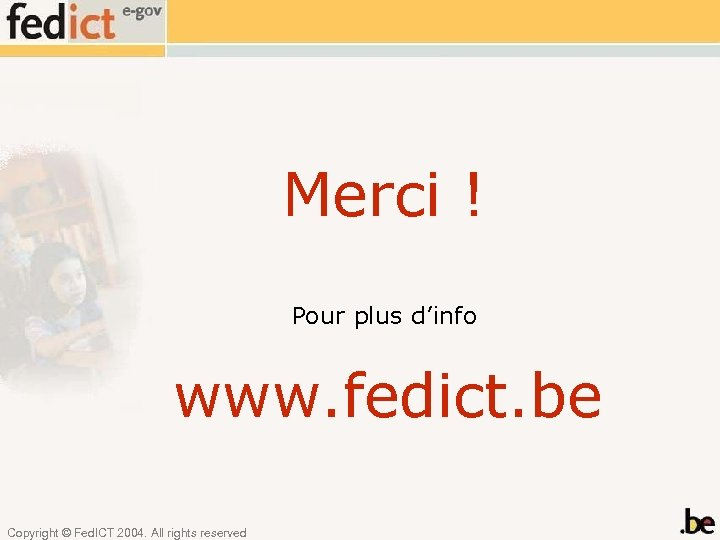 Merci ! Pour plus d'info www. fedict. be Copyright © Fed. ICT 2004. All