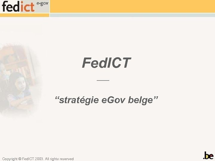 "Fed. ICT ""stratégie e. Gov belge"" Copyright © Fed. ICT 2003. All rights reserved"