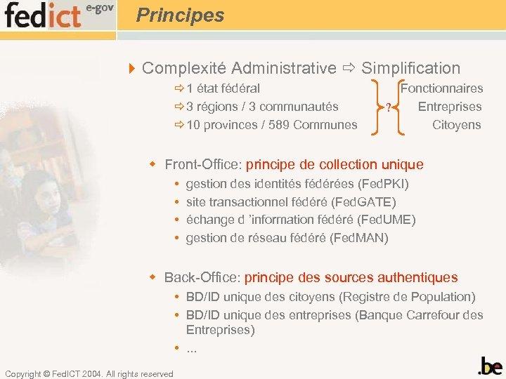 Principes 4 Complexité Administrative Simplification 1 état fédéral 3 régions / 3 communautés 10