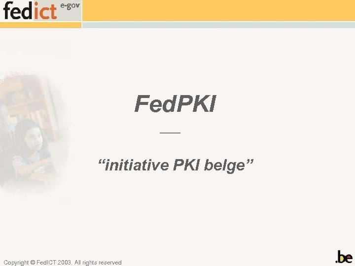 "Fed. PKI ""initiative PKI belge"" Copyright © Fed. ICT 2003. All rights reserved"